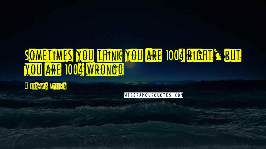 Dharma Mittra quotes: Sometimes you think you are 100% right, but you are 100% wrong!