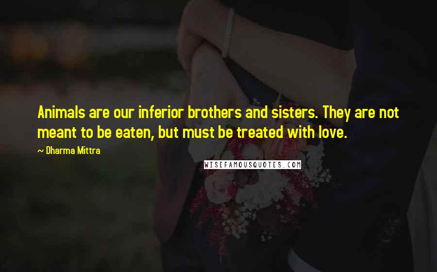 Dharma Mittra quotes: Animals are our inferior brothers and sisters. They are not meant to be eaten, but must be treated with love.