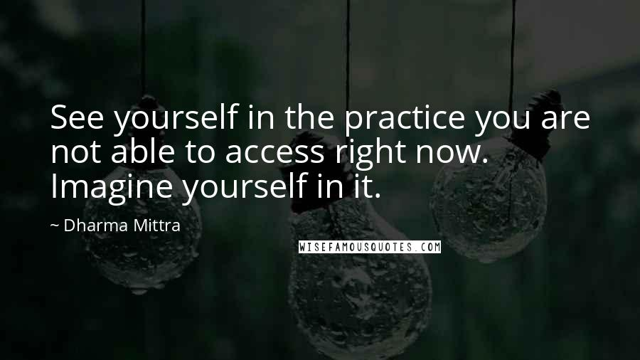 Dharma Mittra quotes: See yourself in the practice you are not able to access right now. Imagine yourself in it.