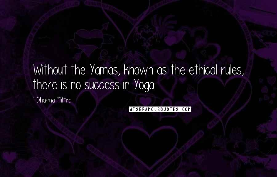 Dharma Mittra quotes: Without the Yamas, known as the ethical rules, there is no success in Yoga