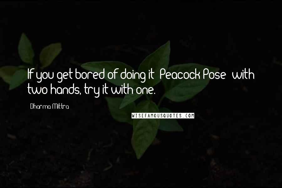 Dharma Mittra quotes: If you get bored of doing it (Peacock Pose) with two hands, try it with one.
