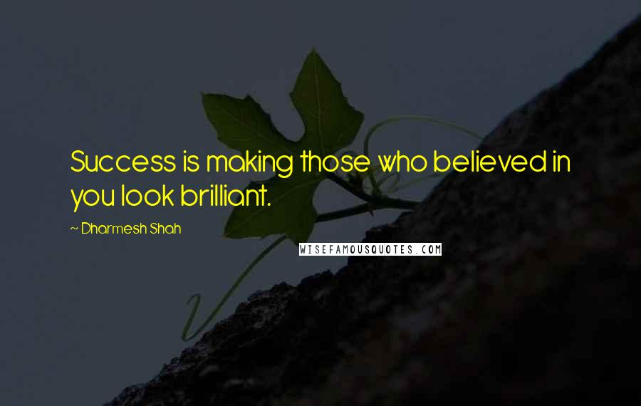 Dharmesh Shah quotes: Success is making those who believed in you look brilliant.