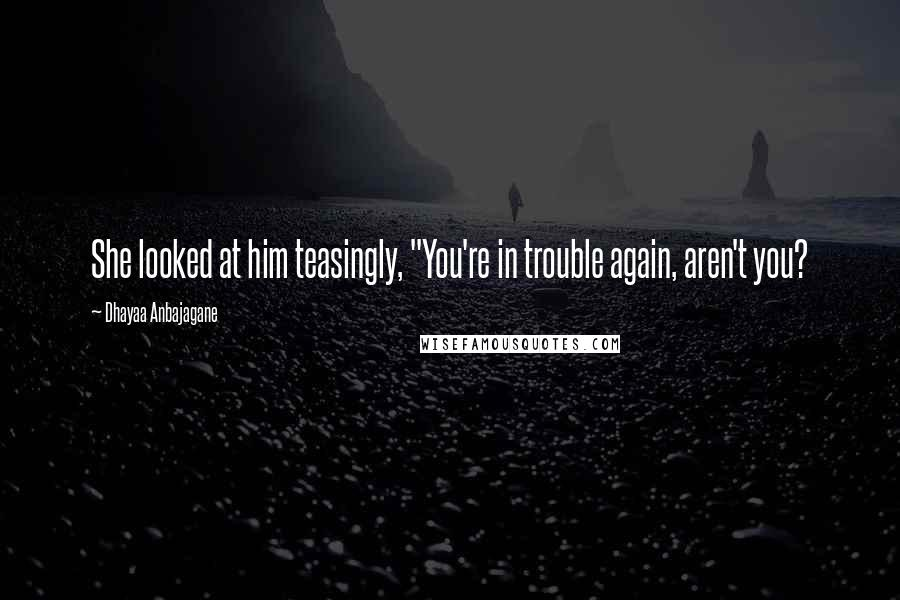 """Dhayaa Anbajagane quotes: She looked at him teasingly, """"You're in trouble again, aren't you?"""