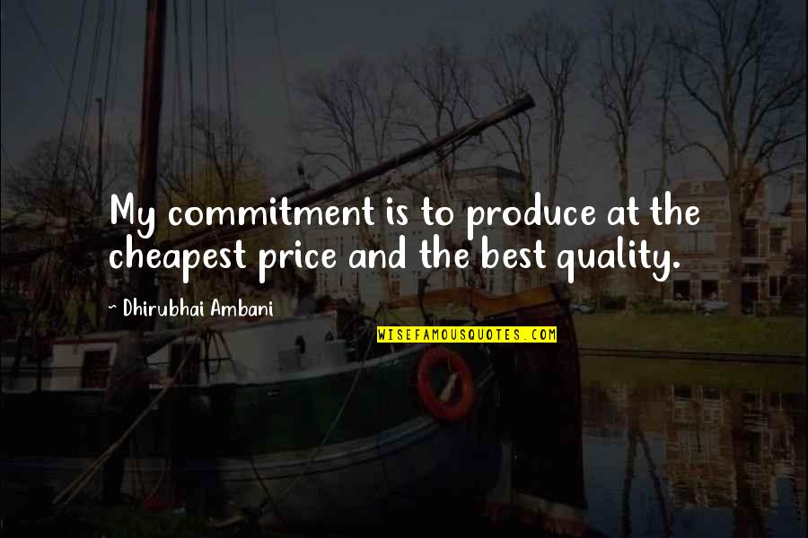 Dhirubhai Ambani Quotes By Dhirubhai Ambani: My commitment is to produce at the cheapest