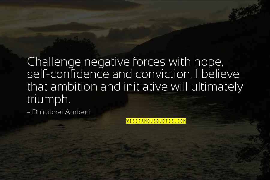 Dhirubhai Ambani Quotes By Dhirubhai Ambani: Challenge negative forces with hope, self-confidence and conviction.