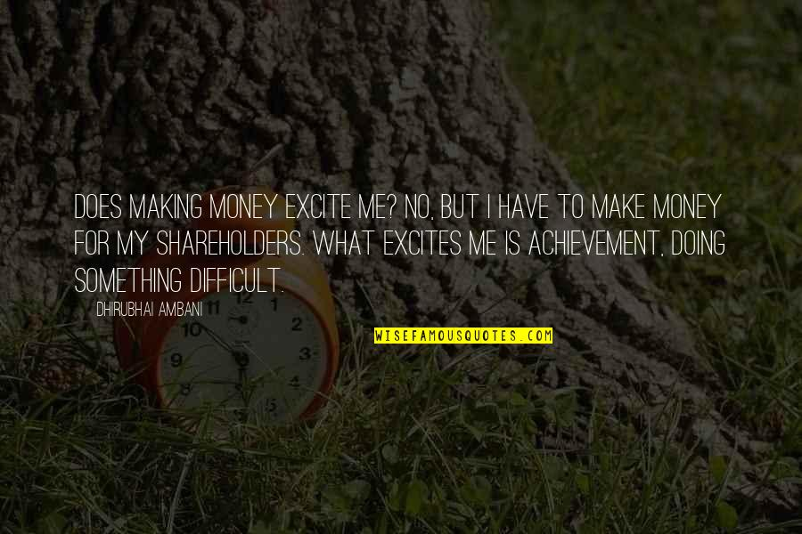 Dhirubhai Ambani Quotes By Dhirubhai Ambani: Does making money excite me? No, but I