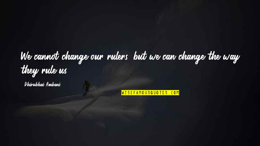 Dhirubhai Ambani Quotes By Dhirubhai Ambani: We cannot change our rulers, but we can
