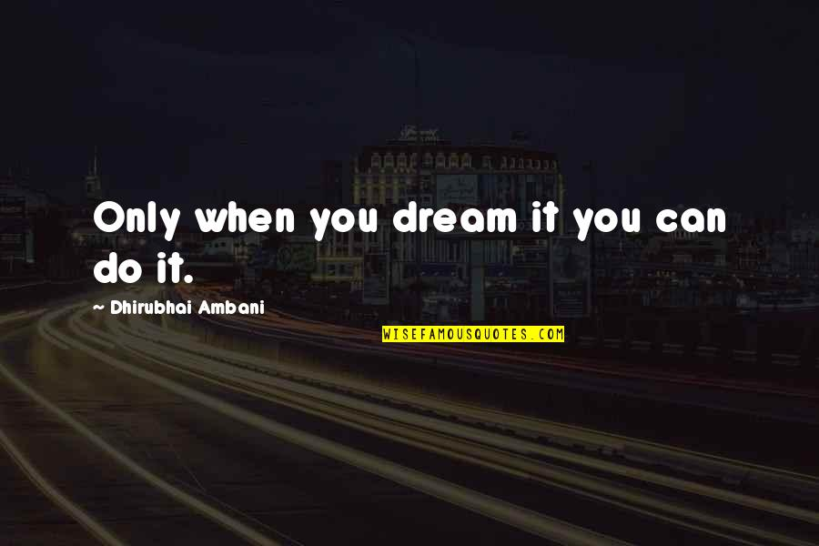 Dhirubhai Ambani Quotes By Dhirubhai Ambani: Only when you dream it you can do