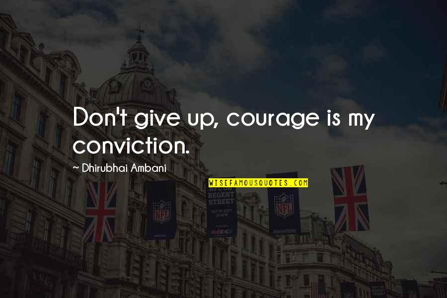 Dhirubhai Ambani Quotes By Dhirubhai Ambani: Don't give up, courage is my conviction.