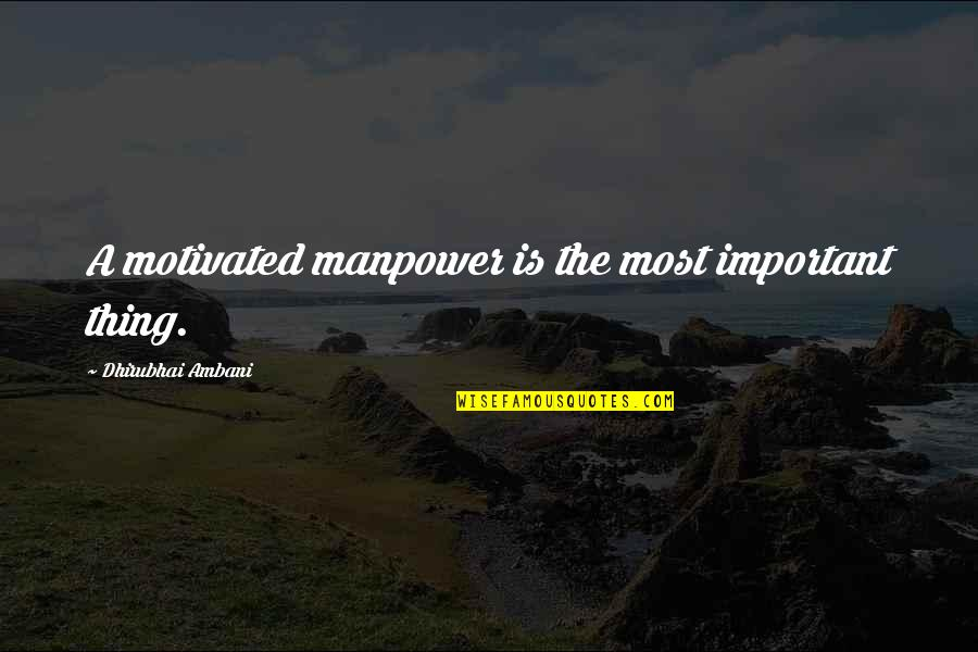 Dhirubhai Ambani Quotes By Dhirubhai Ambani: A motivated manpower is the most important thing.