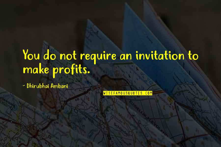 Dhirubhai Ambani Quotes By Dhirubhai Ambani: You do not require an invitation to make