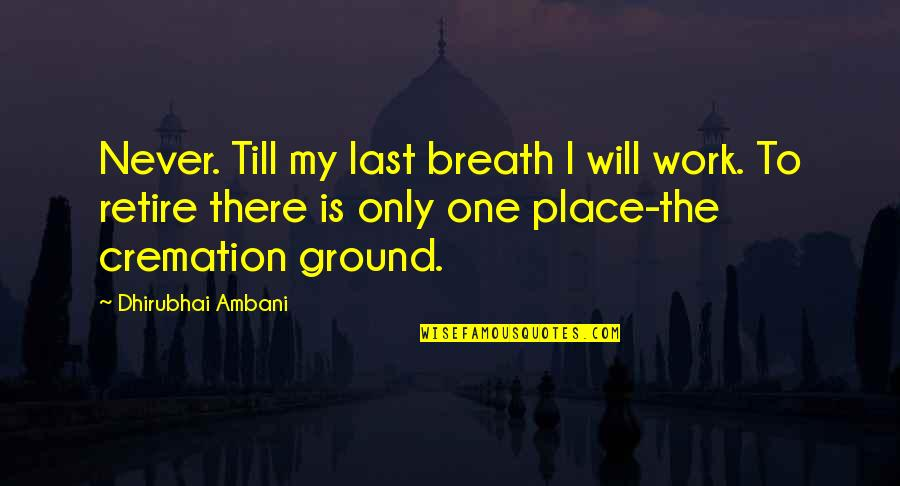 Dhirubhai Ambani Quotes By Dhirubhai Ambani: Never. Till my last breath I will work.