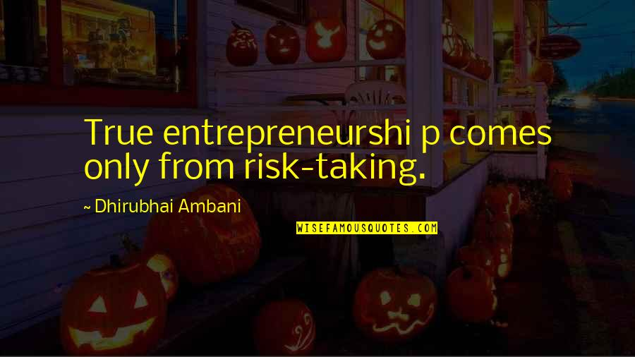 Dhirubhai Ambani Quotes By Dhirubhai Ambani: True entrepreneurshi p comes only from risk-taking.