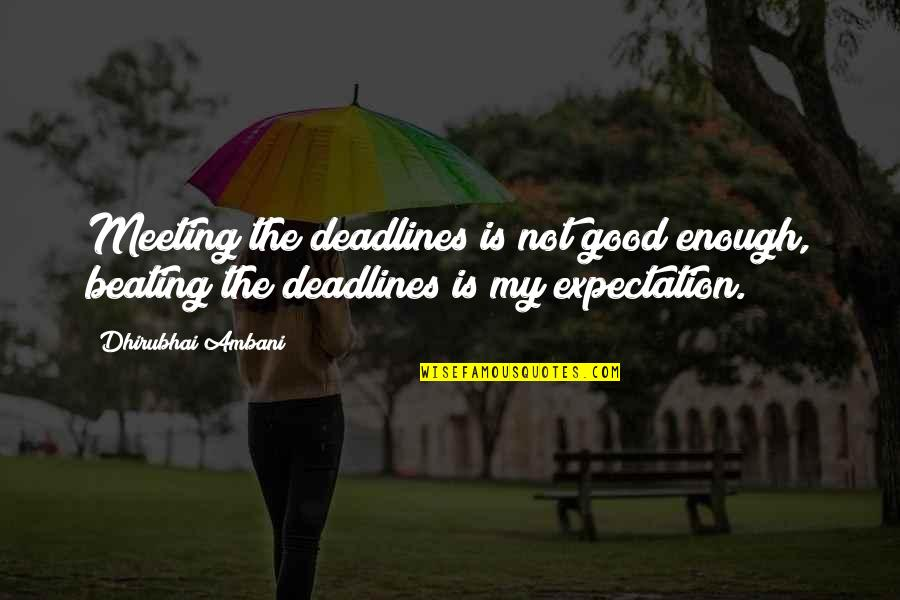 Dhirubhai Ambani Quotes By Dhirubhai Ambani: Meeting the deadlines is not good enough, beating