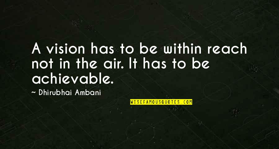 Dhirubhai Ambani Quotes By Dhirubhai Ambani: A vision has to be within reach not