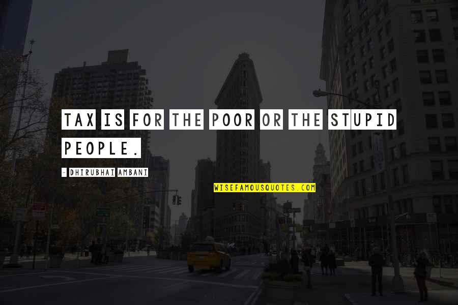 Dhirubhai Ambani Quotes By Dhirubhai Ambani: Tax is for the poor or the stupid