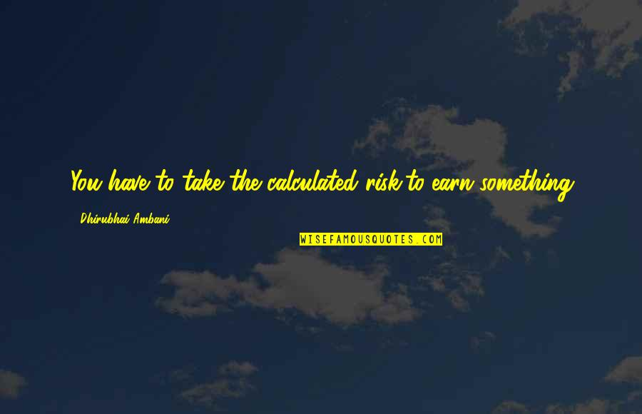 Dhirubhai Ambani Quotes By Dhirubhai Ambani: You have to take the calculated risk,to earn
