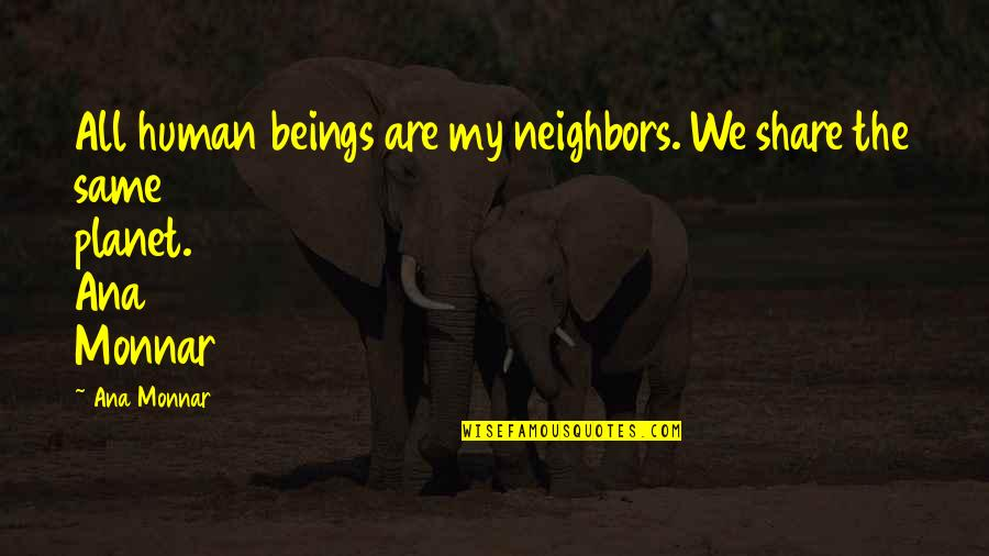 Dhoni Retires Quotes By Ana Monnar: All human beings are my neighbors. We share