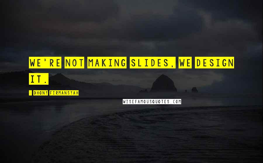 Dhony Firmansyah quotes: We're not making slides, we design it.