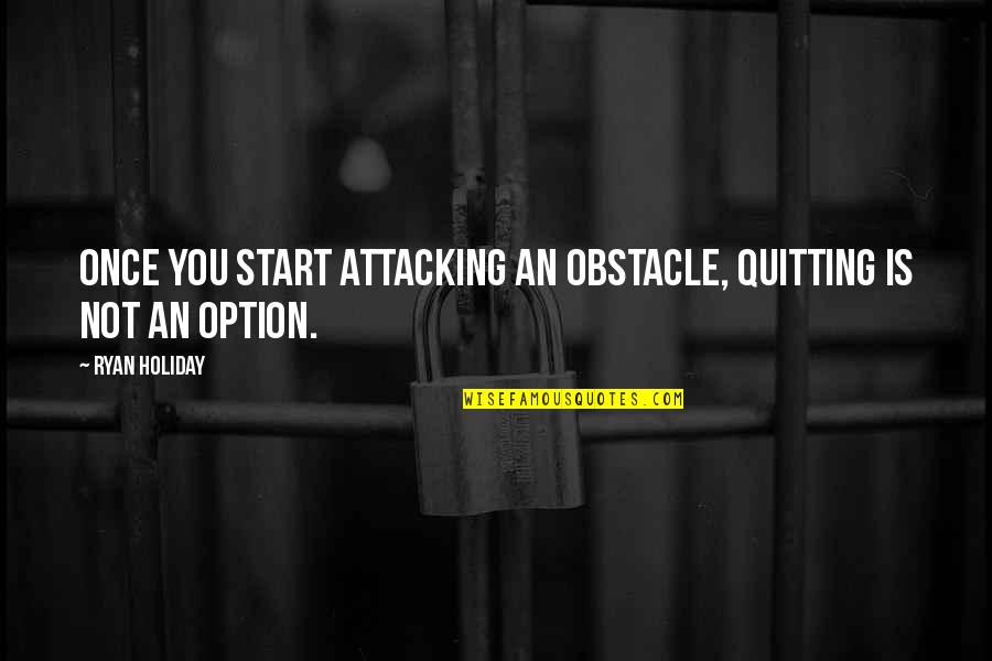 Dhul Hajj Quotes By Ryan Holiday: Once you start attacking an obstacle, quitting is