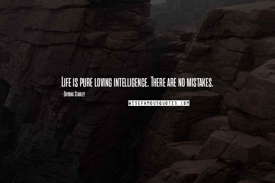 Dhyana Stanley quotes: Life is pure loving intelligence. There are no mistakes.