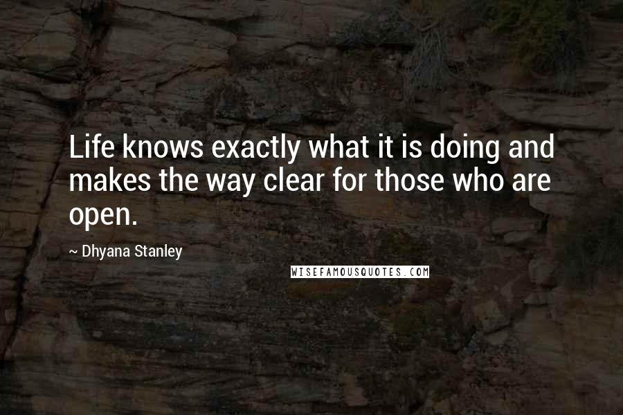 Dhyana Stanley quotes: Life knows exactly what it is doing and makes the way clear for those who are open.