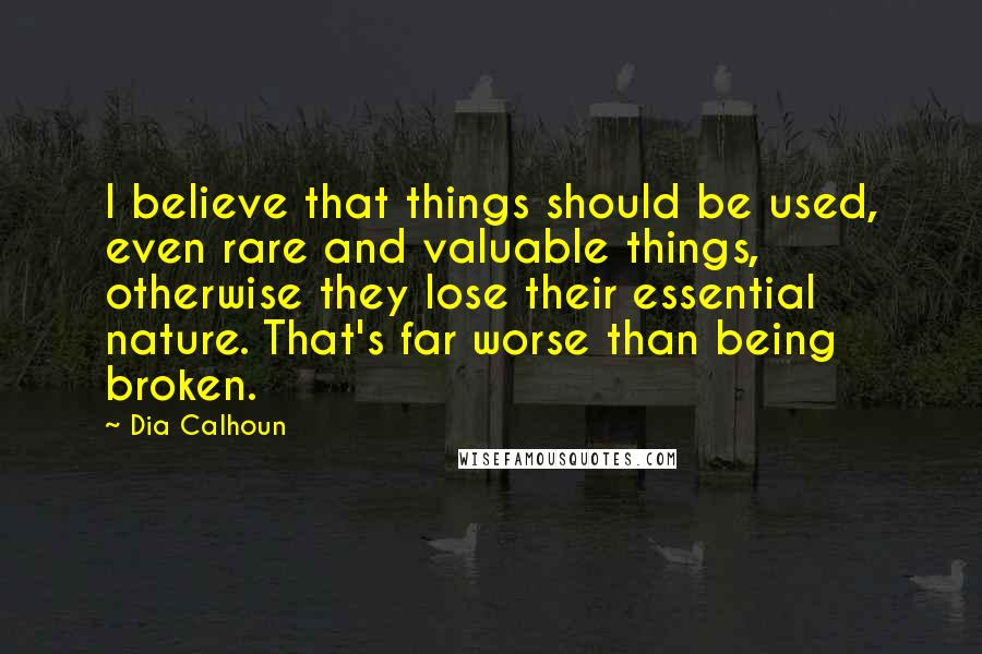 Dia Calhoun quotes: I believe that things should be used, even rare and valuable things, otherwise they lose their essential nature. That's far worse than being broken.