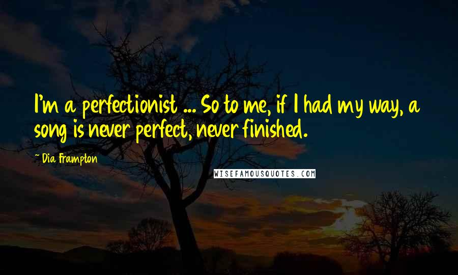 Dia Frampton quotes: I'm a perfectionist ... So to me, if I had my way, a song is never perfect, never finished.