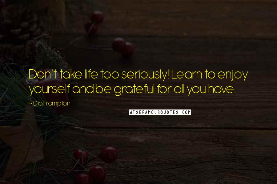 Dia Frampton quotes: Don't take life too seriously! Learn to enjoy yourself and be grateful for all you have.