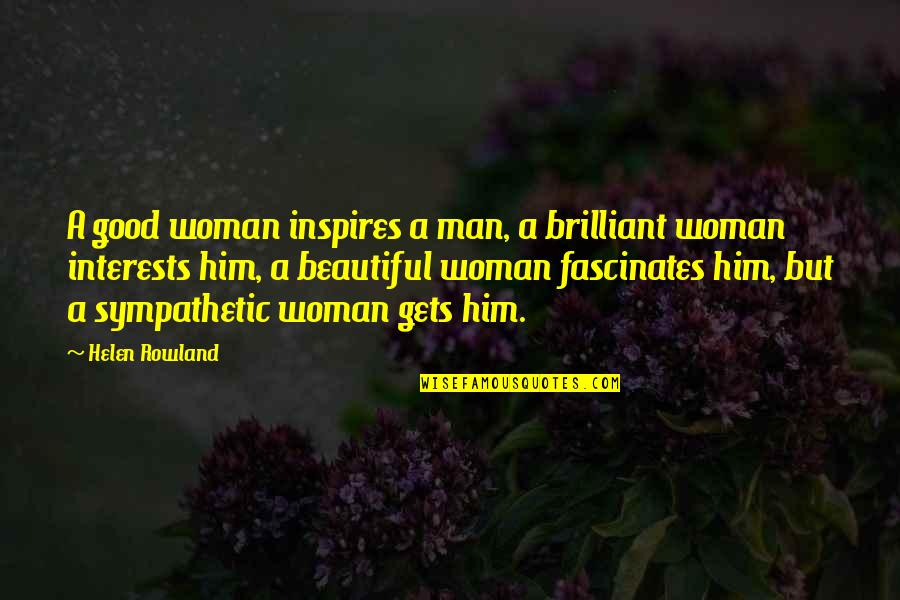 Diabetic Neuropathy Quotes By Helen Rowland: A good woman inspires a man, a brilliant