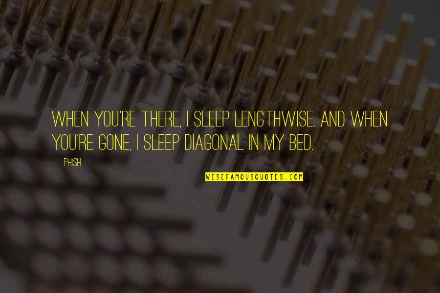 Diagonal Quotes By Phish: When you're there, I sleep lengthwise. And when