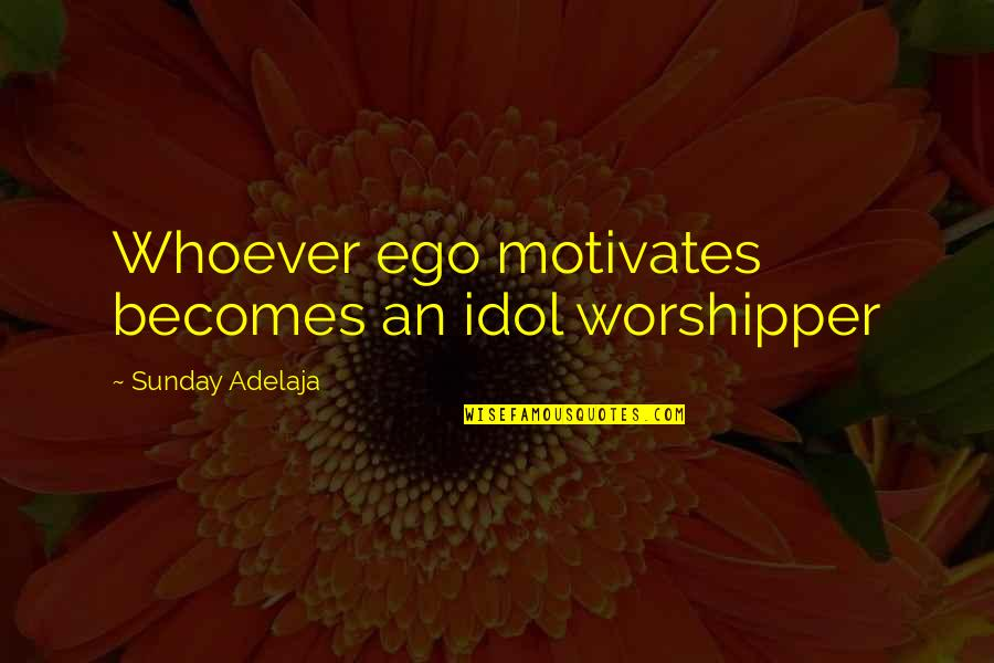 Diagonal Quotes By Sunday Adelaja: Whoever ego motivates becomes an idol worshipper
