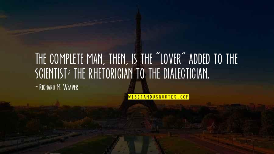 "Dialectician Quotes By Richard M. Weaver: The complete man, then, is the ""lover"" added"