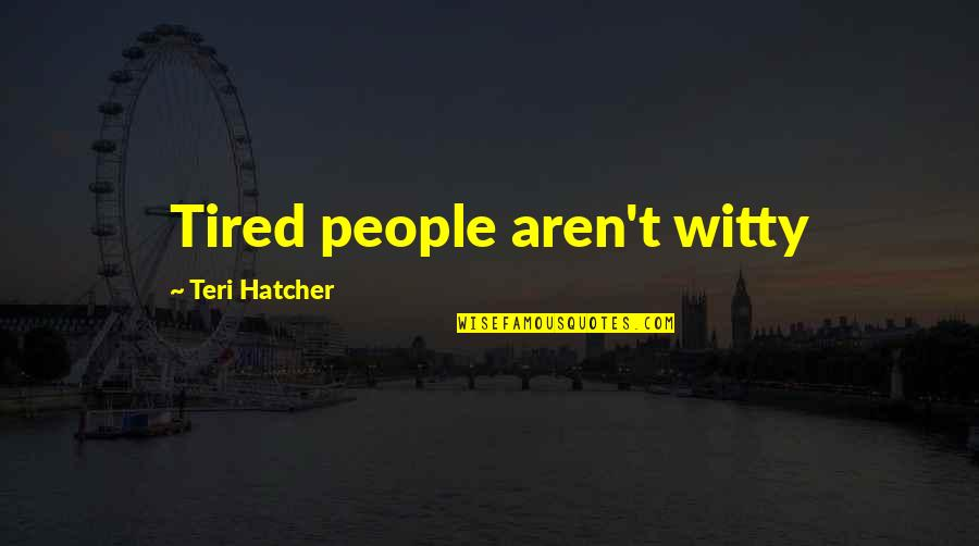 Dialectician Quotes By Teri Hatcher: Tired people aren't witty