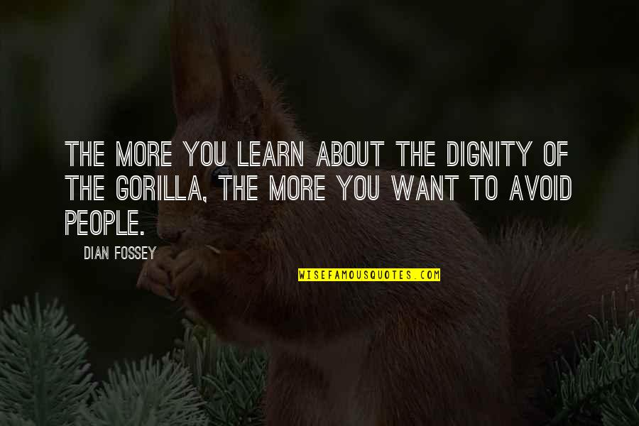 Dian Fossey Gorilla Quotes By Dian Fossey: The more you learn about the dignity of