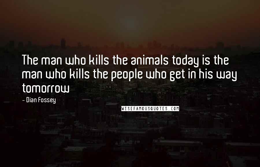Dian Fossey quotes: The man who kills the animals today is the man who kills the people who get in his way tomorrow