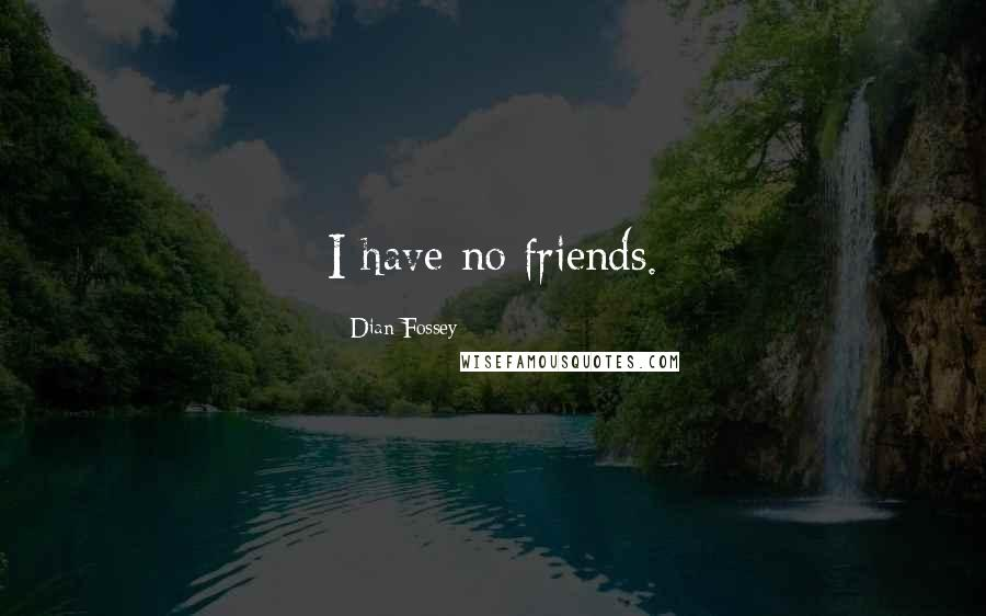 Dian Fossey quotes: I have no friends.