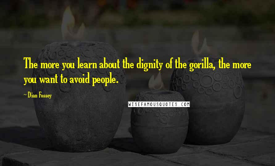 Dian Fossey quotes: The more you learn about the dignity of the gorilla, the more you want to avoid people.