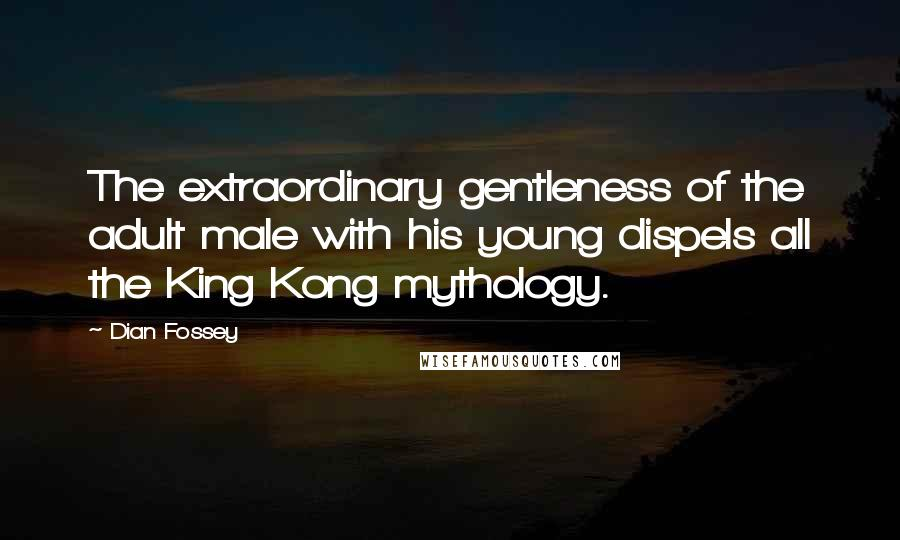 Dian Fossey quotes: The extraordinary gentleness of the adult male with his young dispels all the King Kong mythology.