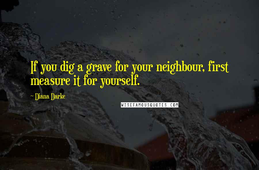 Diana Darke quotes: If you dig a grave for your neighbour, first measure it for yourself.