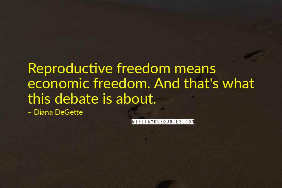 Diana DeGette quotes: Reproductive freedom means economic freedom. And that's what this debate is about.