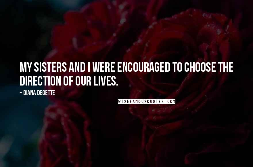 Diana DeGette quotes: My sisters and I were encouraged to choose the direction of our lives.