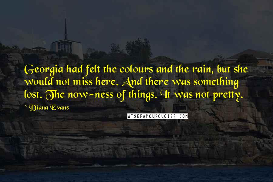 Diana Evans quotes: Georgia had felt the colours and the rain, but she would not miss here. And there was something lost. The now-ness of things. It was not pretty.