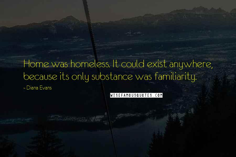 Diana Evans quotes: Home was homeless. It could exist anywhere, because its only substance was familiarity.
