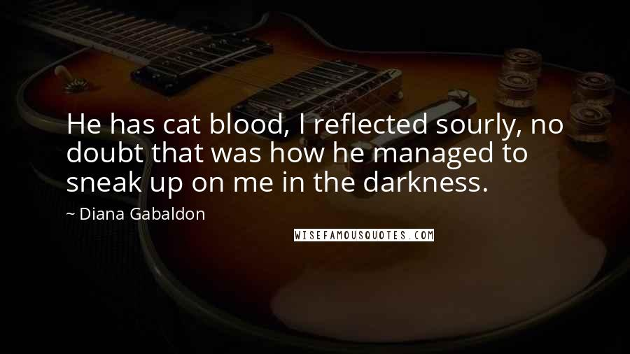 Diana Gabaldon quotes: He has cat blood, I reflected sourly, no doubt that was how he managed to sneak up on me in the darkness.