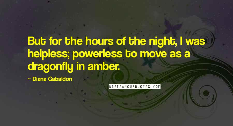 Diana Gabaldon quotes: But for the hours of the night, I was helpless; powerless to move as a dragonfly in amber.