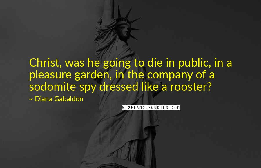 Diana Gabaldon quotes: Christ, was he going to die in public, in a pleasure garden, in the company of a sodomite spy dressed like a rooster?