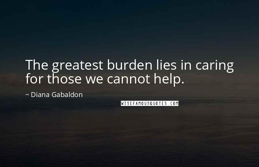 Diana Gabaldon quotes: The greatest burden lies in caring for those we cannot help.