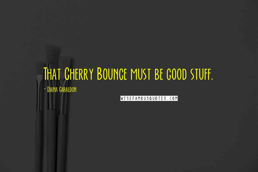 Diana Gabaldon quotes: That Cherry Bounce must be good stuff.