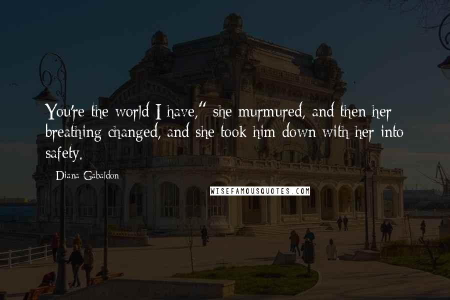 "Diana Gabaldon quotes: You're the world I have,"" she murmured, and then her breathing changed, and she took him down with her into safety."